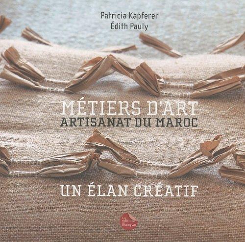 Metiers d'art. Artisanat du Maroc. Un élan créatif par Patricia Kapferer, Edith Pauly