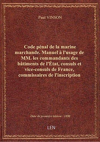 Code pénal delamarine marchande. Manuel àl'usagedeMM. lescommandantsdesbâtiments del'État, par Paul VINSON