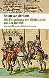 Die Entstehung der Niederlande aus der Revolte: Staatenbildung im Westen Europas (Sachbuch) - Anton van der Lem
