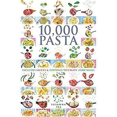 10 000 Pasta : Includes Sauces & Toppings to Create 10 000 Meals