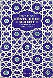 Köstlicher Orient: Eine Geschichte der Esskultur. Mit über 100 Rezepten (Sachbuch)