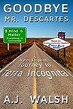 Goodbye, Mr. Descartes: A Non-Expert's Journey to Terra Incognita by A.J. Walsh
