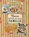 Mama kocht für die ganze Familie: Die besten italienischen Rezepte für jede Generation