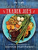 The Eat Your Way Healthy at Trader Joe?s Cookbook: Over 75 Easy, Delicious Recipes for Every Meal