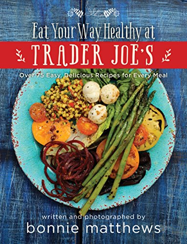the-eat-your-way-healthy-at-trader-joes-cookbook-over-75-easy-delicious-recipes-for-every-meal