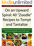 """On an Upward Spiral: 40 """"Zoodle"""" Recipes to Tempt and Tantalize: 40 Mouthwatering Spiralized Pasta Recipes (English Edition)"""