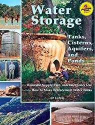 Water Storage: Tanks, Cisterns, Aquifers, and Ponds for Domestic Supply, Fire and Emergency Use--Includes How to Make Ferrocement Water Tanks by Art Ludwig (2009-03-01)