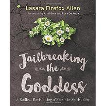Jailbreaking the Goddess: A Radical Revisioning of Feminist Spirituality