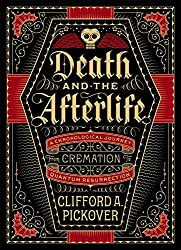 Death and the Afterlife: A Chronological Journey, from Cremation to Quantum Resurrection (Sterling Chronologies)