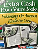 Extra Cash From Your eBooks: Publish On Amazon Kindle For Cash