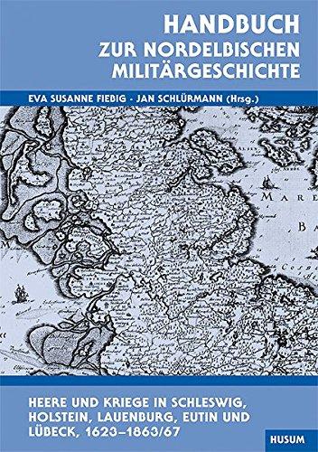 Handbuch zur nordelbischen Militärgeschichte: Heere und Kriege in Schleswig, Holstein, Lauenburg, Eutin und Lübeck 1625-1863/67