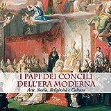 I Papi dei Concili dell'era moderna. Arte, storia, religiosità e cultura. Catalogo della mostra (Roma, 17 maggio-9 dicembre 2018). Ediz. a colori