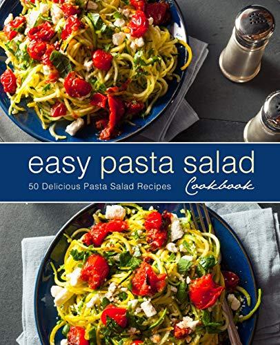 Easy Pasta Salad Cookbook: 50 Delicious Pasta Salad Recipes