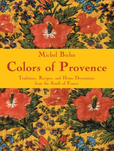 Colors of Provence: Traditions, Recipes, and Home Decorations from the South of France par Michel Biehn