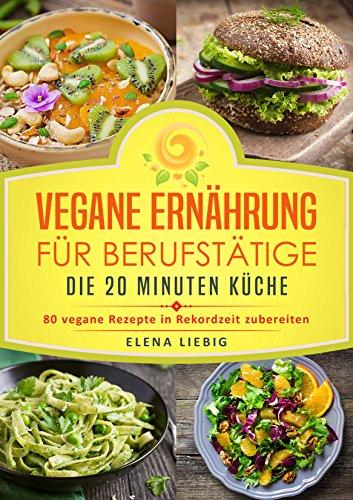 Vegane Ernährung für Berufstätige – Die 20 Minuten Küche: 80 vegane Rezepte  in Rekordzeit zubereiten (Veganes Kochbuch, Vegan für Faule, vegan Kochen,  ...