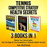 Tennis: Competitive Strategy: Health Secrets: 3 Books in 1: Master Your Tennis Game, Get the Edge on the Competition & Ultimate Health Secrets