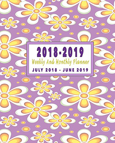 2018 - 2019 Weekly And Monthly Planner: July 2018 To June 2019: Floral 12 Month Daily Weekly Monthly Planner, Calendar, Agenda, And Organizer