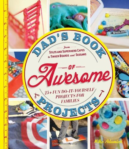 Dad's Book of Awesome Projects: From stilts and superhero capes to tinker boards and seesaws, 25+ fun do-it-yourself projects for families by Mike Adamick (19-Jun-2013) Paperback