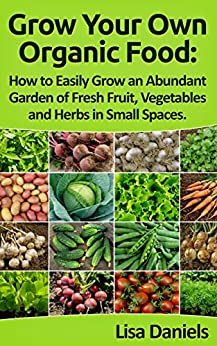 Grow your Own Organic Food: How to Easily Grow an Abundant Garden of Fresh Fruit, Vegetables and Herbs in Small Spaces: A Green Thumbs Guide to an Organic Food Producing Garden (English Edition) von [Daniels, Lisa]
