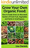 Grow your Own Organic Food: How to Easily Grow an Abundant Garden of Fresh Fruit, Vegetables and Herbs in Small Spaces: A Green Thumbs Guide to an Organic Food Producing Garden (English Edition)