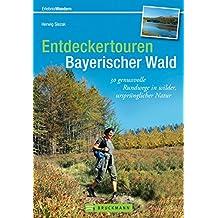 Entdeckertouren Bayerischer Wald: 30 genussvolle Rundwege in wilder, ursprünglicher Natur. Alle Wanderungen als Rundtouren, mit Tourenbeschreibung und Einkehrtipps in einem Wanderführer