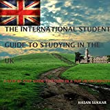 The international student guide to studying in the UK: A step by step guide for Students interested in studying at a top UK University