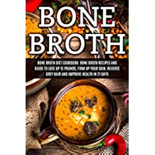 Bone Broth: Bone Broth Diet Cookbook: Bone Broth Recipes and Guide to Lose Up 15 Pounds, Firm up Your Skin, Reverse Grey Hair and Improve Health in 21 ... Diet, Bone Broth Recipes) (English Edition)