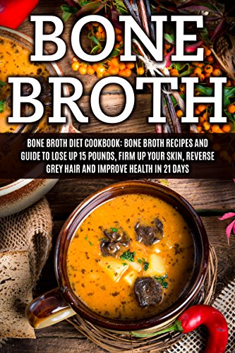 Bone Broth: Bone Broth Diet Cookbook: Bone Broth Recipes And Guide To Lose Up 15 Pounds, Firm Up Your Skin, Reverse Grey Hair And Improve Health In 21 ... Bone Broth Recipes Book 1) por James Wayne