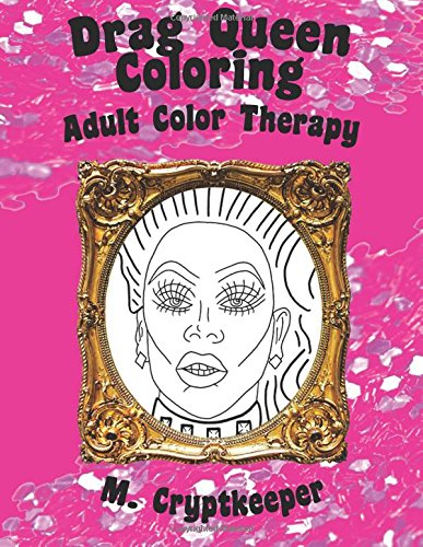 Drag Queen Coloring Book: Adult Color Therapy: Featuring Rupaul, Alaska Thunderf*ck, Lil' Poundcake, Jinkx Monsoon, Alyssa Edwards, Detox, Kim Chi, ... Andrews From Rupaul's Drag Race: Volume 1 por M Cryptkeeper