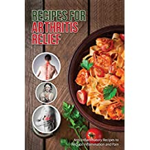 Recipes for Arthritis Relief: Anti-Inflammatory Recipes That Reduce Inflammation and Pain (English Edition)