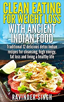 Clean Eating For Weight Loss With Ancient Indian Food: Top 12 delicious detox Indian recipe for cleansing, high energy, fat loss and living a healthy life by [Singh, Ravinder]