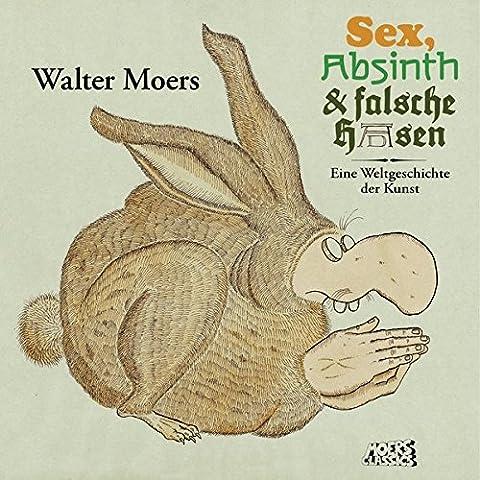 Sex, Absinth und falsche Hasen: Eine Weltgeschichte der Kunst (Absinthe T)