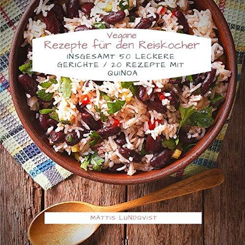 Vegane Rezepte für den Reiskocher: Insgesamt 50 leckere Gerichte / 20 Rezepte mit Quinoa