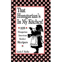 That Hungarian's in My Kitchen: 125 Hungarian/American Recipes