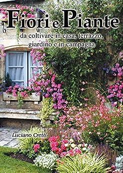 Fiori e Piante: da coltivare in casa, terrazzo, giardino e in campagna di [Cretti, Luciano]