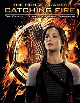 Catching Fire: The Official Illustrated Movie Companion (The Hunger Games) by [Egan, Kate]
