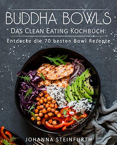 Buddha Bowls – Das Clean Eating Kochbuch: Entdecke die 70 besten Bowl Rezepte (Breakfast Bowls, Express Bowls, Smoothie Bowls, Super Bowls, Vegane Bowls, Ramen Kochbuch, Superfood Kochbuch)
