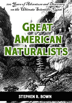Great American Naturalists: 200 Years of Adventure and Discovery on the Ultimate Scientific Quest (Explorers of the Americas Series) by [Bown, Stephen R.]