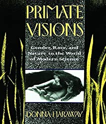 Primate Visions: Gender, Race, and Nature in the World of Modern Science by Donna J. Haraway (2015-11-02)