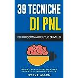 PNL - 39 tecniche, modelli e strategie pnl per cambiare la tua vita e quella degli altri: 39 tecniche basiche e avanzate di p