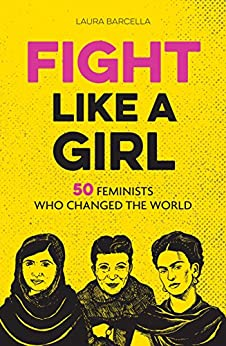 Fight Like a Girl: 50 Feminists Who Changed the World by [Barcella, Laura]