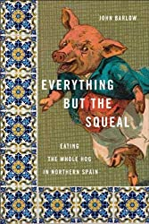 Everything but the Squeal: Eating the Whole Hog in Northern Spain by John Barlow (2008-10-28)