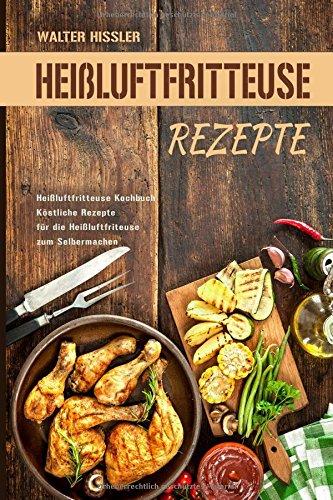 Heißluftfritteuse Rezepte Heißluftfritteuse Kochbuch Köstliche Rezepte für die Heißluftfriteuse zum Selbermachen - Bild 1