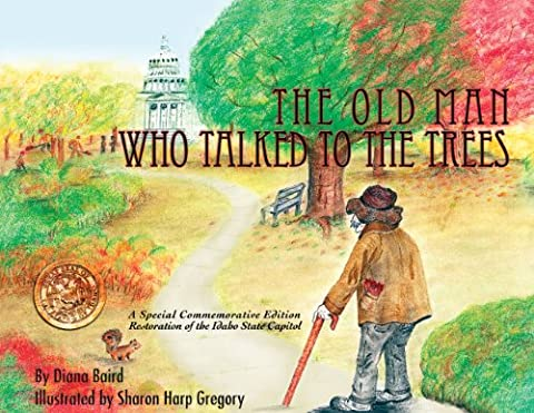 The Old Man Who Talked to The Trees: A Special Commermorative Edition Restoration of the Idaho State Capitol