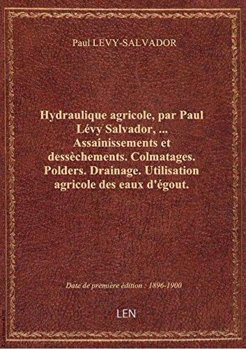Hydraulique agricole, par Paul Lévy Salvador,.... Assainissements et dessèchements. Colmatages. Pold