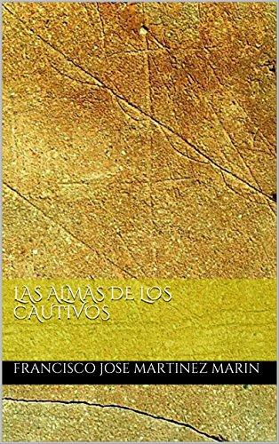LAS ALMAS DE LOS CAUTIVOS por FRANCISCO JOSE MARTINEZ MARIN