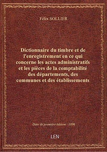 Dictionnaire du timbre et de l'enregistrement en ce qui concerne les actes administratifs et les piè par Félix SOLLIER