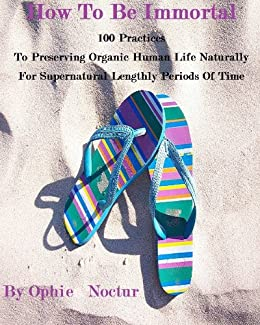 How To Be Immortal   100 Practices  To Preserving Organic Human Life Naturally  For Supernatural Lengthly Periods Of Time (English Edition) di [Noctur, Ophie]