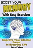 Memory: Boost Your Memory with Easy Exercises - Improve Your Mental Focus in Everyday Life (FREE BONUS INCLUDED) (Improve memory, improving memory, remembering more, productivity improvement)