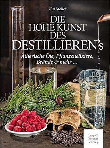Die hohe Kunst des Destillieren´s: Ätherische Öle, Pflanzenelixiere, Brände & mehr ...